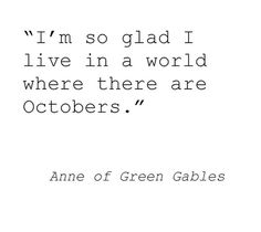 """""""I'm so glad I live in a world where there are Octobers."""" - Anne of Green Gables by L. M. Montgomery"""