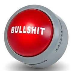 Bullsh*t Button  For lying intruders. When you hear the offending conversations or statements, just reach for the button and press it to light it up! I bought this for my husband from Spencer's.   He uses it at work a LOT!   LOL!