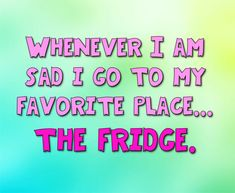 Whenever I am sad I go to my favorite place... the fridge. #coolfunnyquotes