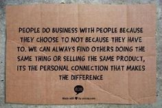 People do business with people because they choose to not because they have to. We can always find others doing the same thing or selling the same product, its the personal connection that makes the difference.