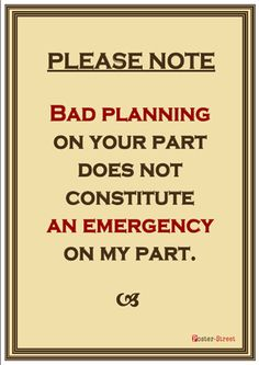 Please Note-   Bad planning on your part does not constitute an emergency on my part.
