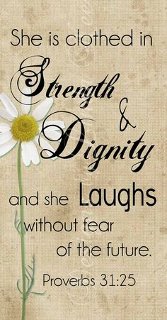 Charm is deceptive, and beauty does not last; but a woman who fears the Lord will be greatly praised. Proverbs 31:30 She is clothed in strength and dignity and she laughs without fear of the future. Proverbs 31:25