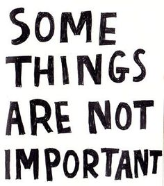 Don't worry for the things that are not important....