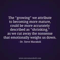 """The """"growing"""" we attribute to becoming more mature, could be more accurately described as """"shrinking,"""" as we cut away the nonsense that emotionally weighs us down. - Steve Maraboli #quote"""