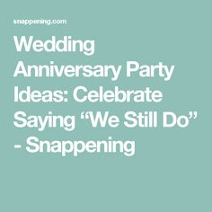 Wedding anniversary party ideas celebrate saying we still do