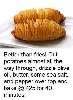 Hasselback Potatoes: Sliced baked potatoes: thinly slice, drizzle with butter, olive oil (or fat of choice), sprinkle sea salt and pepper. Bake at 425F for 40 minutes.