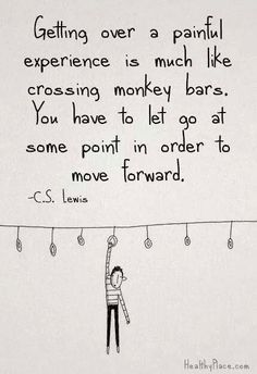 Getting over a painful experience is much like crossing monkey bars. You have to let go at some point in order to move forward. -C.S. Lewis.
