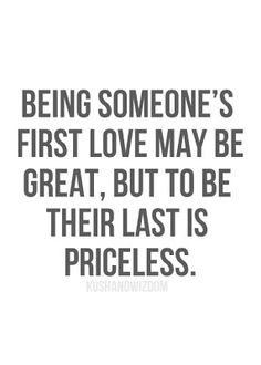 being someone's first love may be great, but to be their last is priceless
