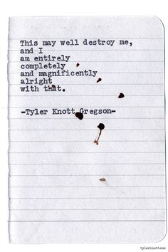 """""""This may well destroy me, and I am entirely, completely and magnificently alright with that."""" -- Typewriter Series by Tyler Knott Gregson Poem Quotes, Lyric Quotes, Words Quotes, Life Quotes, Sayings, Qoutes, Pretty Words, Love Words, Beautiful Words"""