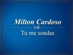 Milton Cardoso - Tu me sondas