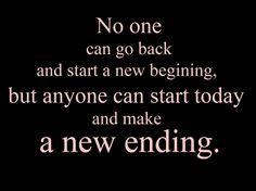 no one can go back and start a new beginning, but anyone can start today and make a new ending