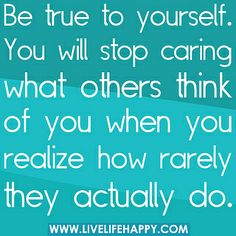 Be true to yourself. You will stop caring what others think of you when you realize how rarely they actually do. by deeplifequotes, via Flickr