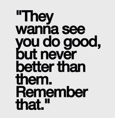 They wanna see you do good, but never better than them.