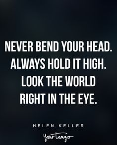 """Never bend your head. Always hold it high. Look the world right in the eye."" —Helen Keller"