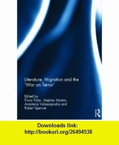 Literature, Migration and the War on Terror (9780415669290) Fiona Tolan, Stephen Morton, Anastasia Valassopoulos, Robert Spencer , ISBN-10: 0415669294  , ISBN-13: 978-0415669290 ,  , tutorials , pdf , ebook , torrent , downloads , rapidshare , filesonic , hotfile , megaupload , fileserve