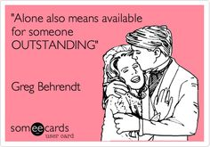 'Alone also means available for someone OUTSTANDING'  ~ Greg Behrendt.
