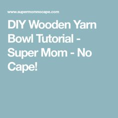 DIY Wooden Yarn Bowl Tutorial - Super Mom - No Cape!