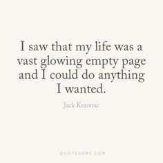 I saw that my life was a vast glowing empty page and iI could do anything I wanted. Favorite Words, Favorite Quotes, Dare You To Move, Meaningful Quotes, Inspirational Quotes, Quotes To Live By, Life Quotes, Old Teacher, Worth Quotes