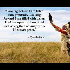 """""""Looking behind I am filled with gratitude. Looking forward I am filled with vision. Looking upwards I am filled with strength. Looking within I discover peace."""" - Q'ero Indians #NativeWisdom #ArtfullySaid"""
