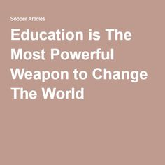 Education is The Most Powerful Weapon to Change The World