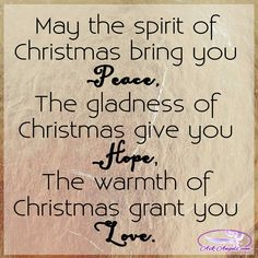 May the spirit of Christmas bring you peace The gladness of Christmas give you hope The warmth of Christmas grant you love.