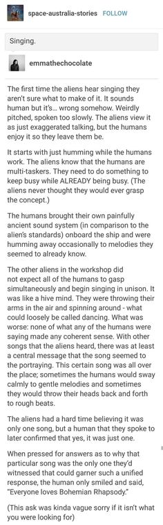First line made me think of Voyager, episode with the aliens obsessed with Math, hear the Doctor singing for the first time. - Humans Are Weird: Singing I pegged that for Bohemian Rhapsody instantly because it's like the most iconic thing Writing Help, Writing Tips, Writing Prompts, Tumblr Funny, Funny Memes, Funny Videos, Funny Quotes, Tumblr Aliens, Space Australia