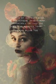 """""""Beauty of whatever kind, in its supreme development, invariably excites the sensitive soul to tears.""""  - Edgar Allan Poe"""