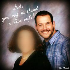 God, give my husband a new wife! {03/2014} Why I started pleading with the Lord to give my husband a new wife!