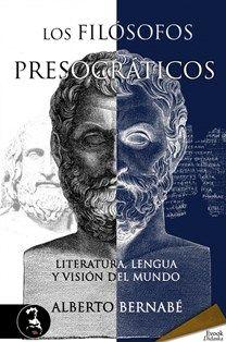 Los filósofos presocráticos : literatura, lengua y visión del mundo / Alberto Bernabé - [Madrid] : Evohé, cop. 2013
