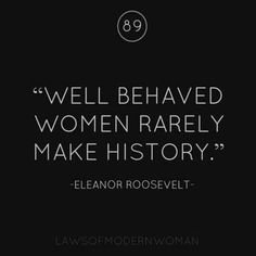 """""""Well behaved women rarely make history."""" -Eleanor Roosevelt quote More More"""