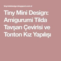 Tiny Mini Design: Amigurumi Tilda Tavşan Çevirisi ve Tonton Kız Yapılışı