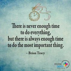 There is never enough time to do everything, but there is always enough time to do the most important thing....