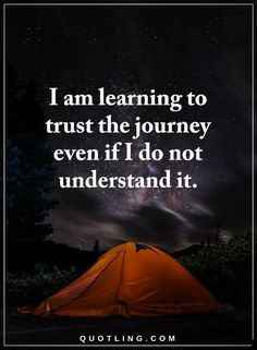 Quotes I am learning to trust the journey even if I do not understand it.