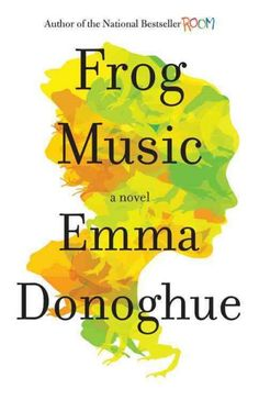 Frog Music, by Emma Donoghue --Burlesque dancer Blanche Beunon tries to discover who murdered her friend Jenny, who was shot through a window in a railroad saloon in 1876 San Francisco, amidst a record-breaking heat wave and smallpox epidemic.