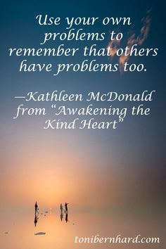 """Use your own problems to remember that others have problems too."" —Kathleen McDonald"