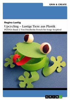 Upcycling – Lustige Tiere aus Plastik. PET-Pets Band 2: Von Friedhelm Frosch bis Serge Seepferd (eBook, ePUB) - Lustig, Regina