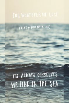 For whatever we lose (like a you or a me), it's always ourselves we find in the sea. - e.e. cummings