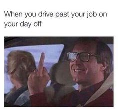 When you drive by your job on your day off