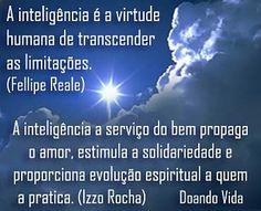 Vida e a capacidade de transcendência...  A vida e a capacidade de transcendência da inteligência humana, capaz de ir além do biofísico e social, além do corpo e das emoções e baseia-se na sabedoria da visão profunda, nas habilidades cognitivas da mente. Consiste na inteligência espiritual, a mais importante e também unicamente humana.  A inteligência é a virtude humana de transcender as limitações. A inteligência a serviço do bem propaga o amor, estimula a solidariedade...