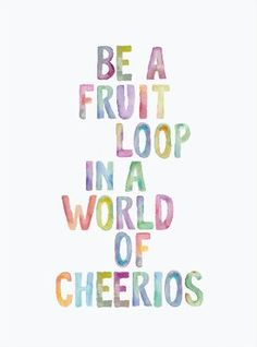 Be a fruit loop in a world of cheerios.