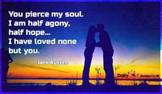You pierce my soul. I am half agony, half hope… I have loved none but you