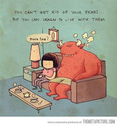 """You can't get rid of your fears... but you can learn to live with them. """"More tea, fear?"""""""