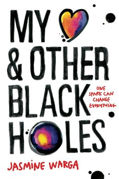 MY HEART AND OTHER BLACK HOLES by Jasmine Warga Sixteen-year-old Aysel's hobby––planning her own death––take a new path when she meets a boy who has similar plans of his own. - Official Roundup of Winter 2015 HarperTeen Cover Reveals | Blog | Epic Reads