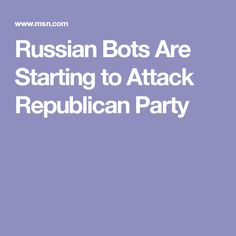 Russian Bots Are Starting to Attack Republican Party