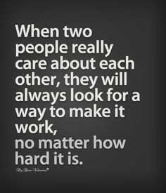 """""""When two people really care about each other, they always find a way to make it work. No matter how hard it is."""""""