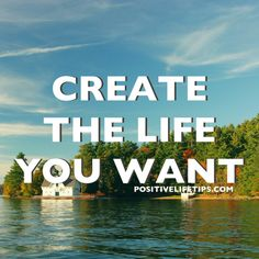 """""""You are the creator of your life so why not create the life you want?!"""""""