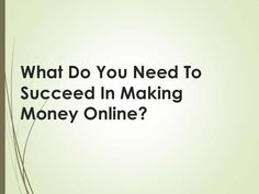 What do you need to succeed in making money online? by Kay Franklin via slideshare