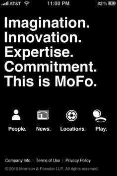 14. March 2010: Much better MoFo!  They unveil an iPhone app called MoFo2Go.  It is highly functional: bios and contact info for their attorneys, firm addresses, and firm news.  The tech geek in me is impressed!  Wow it lets me look up UCLA alumni that work there!  There's even a fun puzzle game for when I want to zone out from work for a few minutes.