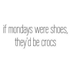 if monday were shoes, they'd be crocs