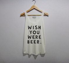 wish you were beer Tank Top Women Size S M L by wowafter on Etsy https://www.etsy.com/listing/201797842/wish-you-were-beer-tank-top-women-size-s